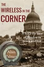 The Wireless in the Corner - A boy's eye view of London in peace and war ebook by Alan Palmer