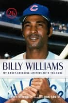 Billy Williams - My Sweet-Swinging Lifetime with the Cubs ebook by