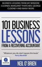 101 Business Lessons From A Recovering Accountant - Business Lessons from my Window Cleaner, Margaret Thatcher, George Clooney and many more. ebook by Neil O'Brien
