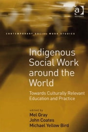 Indigenous Social Work around the World - Towards Culturally Relevant Education and Practice ebook by Professor John Coates,Professor Michael Yellow Bird,Professor Mel Gray