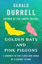 Golden Bats and Pink Pigeons - A Journey to the Flora and Fauna of a Unique Island ebook by Gerald Durrell