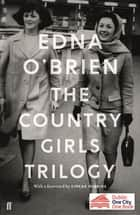 The Country Girls Trilogy - The Country Girls; The Lonely Girl; Girls in their Married Bliss ebook by Edna O'Brien, Eimear McBride