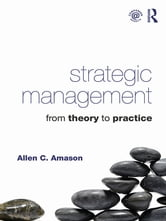 Strategic Management - From Theory to Practice ebook by Allen Amason