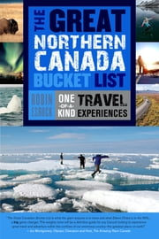 The Great Northern Canada Bucket List - One-of-a-Kind Travel Experiences ebook by Robin Esrock