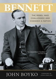 Bennett: The Rebel Who Challenged and Changed a Nation - The Rebel Who Challenged and Changed a Nation ebook by John Boyko
