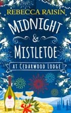 Midnight and Mistletoe at Cedarwood Lodge: Your invite to the most uplifting and romantic party of the year! ebook by Rebecca Raisin