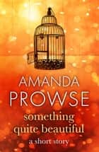 Something Quite Beautiful - A short story with a twist from the number 1 bestseller ebook by Amanda Prowse