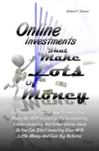 Online Investments That Make Lots Of Money - Get Investing Tips On How To Invest Your Money On HYIP Investing, Forex Investing, Stocks Investing And Other Online Ideas So You Can Start Investing Even With Little Money And Gain Big Returns ebook by Richard F. Skinner