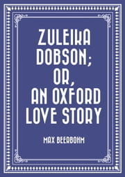 Zuleika Dobson; Or, An Oxford Love Story ebook by Max Beerbohm
