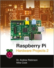 Raspberry Pi Hardware Projects 2 ebook by Andrew Robinson,Mike Cook
