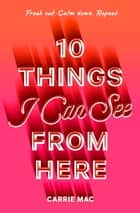 10 Things I Can See From Here ebook by Carrie Mac