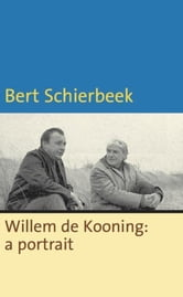 Willem de Kooning: a portrait ebook by Bert Schierbeek