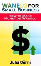 Wanelo for Small Business - How to Make Money on Wanelo ebook by Juha Öörni