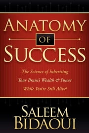 Anatomy of Success - The Science of Inheriting Your Brain's Wealth & Power While You're Still Alive! ebook by Saleem Bidaoui