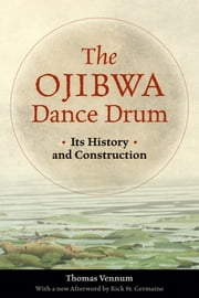 Ojibwa Dance Drum - Its History and Contruction ebook by Thomas Vennum,Rick St. Germaine