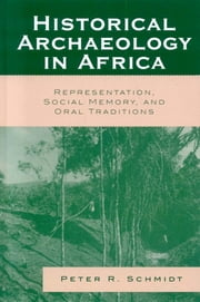 Historical Archaeology in Africa - Representation, Social Memory, and Oral Traditions ebook by Peter R. Schmidt