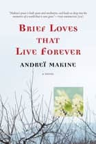 Brief Loves That Live Forever - A Novel ebook by Andreï Makine, Geoffrey Strachan