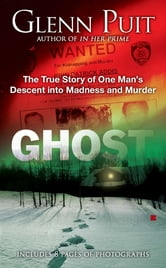 Ghost - The True Story of One Man's Descent into Madness and Murder ebook by Glenn Puit