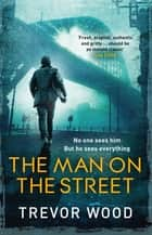 The Man on the Street - a completely addictive crime thriller for fans of Ian Rankin and Robert Galbraith ebook by Trevor Wood