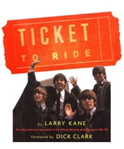 Ticket To Ride - Inside The Beatles' 1964 Tour that Changed The World ebook by Larry Kane