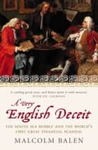 A Very English Deceit: The Secret History of the South Sea Bubble and the First Great Financial Scandal (Text Only) ebook by Malcolm Balen