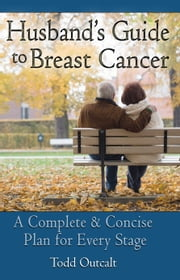 Husband's Guide To Breast Cancer - A Complete and Concise Plan for Every Stage ebook by Todd Outcalt