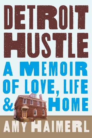 Detroit Hustle - A Memoir of Life, Love, and Home ebook by Amy Haimerl