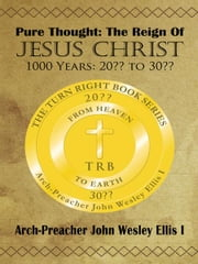Pure Thought: The Reign Of Jesus Christ - 1000 Years: 20?? to 30?? ebook by Arch-Preacher John Wesley Ellis I