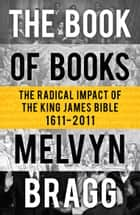The Book of Books - The Radical Impact of the King James Bible ebook by Melvyn Bragg