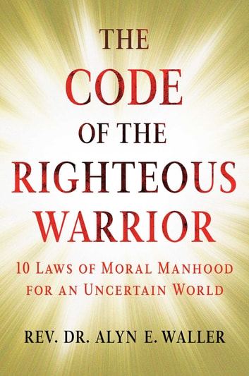 The Code of the Righteous Warrior - 10 Laws of Moral Manhood for an Uncertain World ebook by Rev. Alyn E. Waller