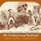 The Underground Railroad - Next Stop, Toronto! ebook by Adrienne Shadd, Afua Cooper, Karolyn Smardz Frost