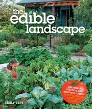 The Edible Landscape - Creating a Beautiful and Bountiful Garden with Vegetables, Fruits and Flowers ebook by Emily Tepe