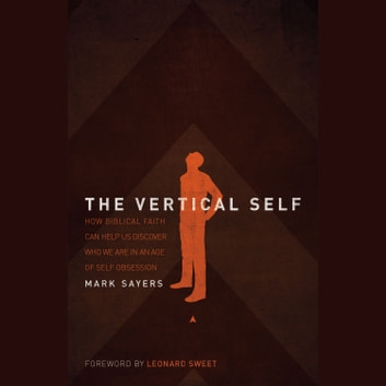 The Vertical Self - How Biblical Faith Can Help Us Discover Who We Are in An Age of Self Obsession audiobook by Mark Sayers