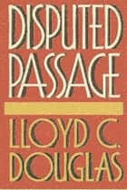 Disputed Passage ebook by Lloyd C. Douglas