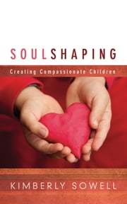 Soul Shaping: Creating Compassionate Children ebook by Kimberly Sowell