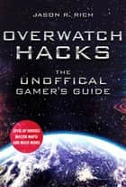 Overwatch Hacks - The Unoffical Gamer's Guide ebook by Jason R. Rich