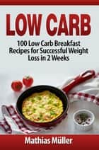 Low Carb: 100 Low Carb Breakfast Recipes for Successful Weight Loss in 2 Weeks - Low Carb, #1 ebook by Mathias Müller
