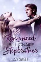 Romanced By My Billionaire Stepbrother - A Sweet & Steamy Novella ebook by Izzy Sweet