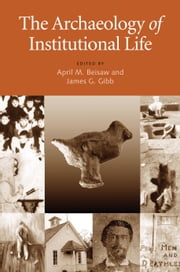 The Archaeology of Institutional Life ebook by April M. Beisaw,James G. Gibb,Owen Lindauer,Eleanor Conlin Casella,Deborah L Rotman,Lu Ann De Cunzo,Lois M Feister,Stephen G Warfel,David R Bush,Susan Piddock,Sherene Baugher