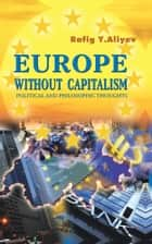 EUROPE WITHOUT CAPITALISM - POLITICAL AND PHILOSOPHIC THOUGHTS ebook by RAFIG Y. ALIYEV