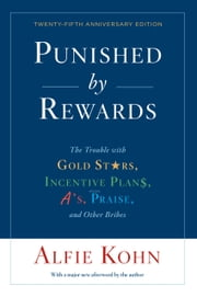 Punished by Rewards: Twenty-fifth Anniversary Edition - The Trouble with Gold Stars, Incentive Plans, A's, Praise, and Other Bribes ekitaplar by Alfie Kohn