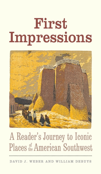 First Impressions - A Reader's Journey to Iconic Places of the American Southwest ebook by David J. Weber,William deBuys