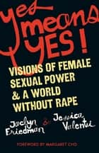 Yes Means Yes! ebook by Jaclyn Friedman,Jessica Valenti