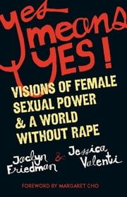 Yes Means Yes! - Visions of Female Sexual Power and A World Without Rape ebook by Jaclyn Friedman,Jessica Valenti