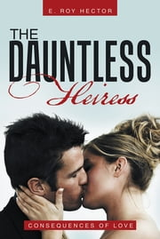 The Dauntless Heiress - Consequences of Love ebook by E. Roy Hector
