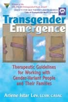 Transgender Emergence - Therapeutic Guidelines for Working with Gender-Variant People and Their Families ebook by Arlene Istar Lev, Arlene Istar Lev