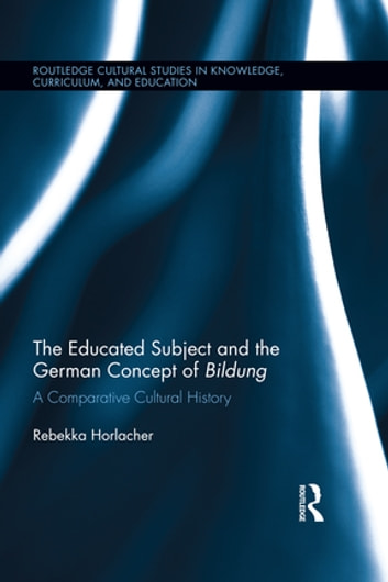 The Educated Subject and the German Concept of Bildung - A Comparative Cultural History ebook by Rebekka Horlacher