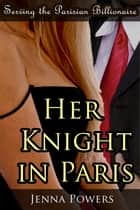 Serving the Parisian Billionaire: Her Knight in Paris ebook by Jenna Powers