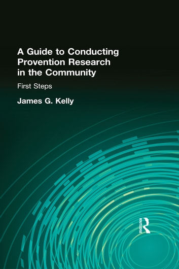 A Guide to Conducting Prevention Research in the Community - First Steps ebook by James G Kelly
