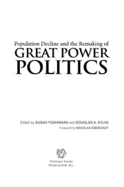 Population Decline and the Remaking of Great Power Politics ebook by Susan Yoshihara; Douglas A. Sylva; Nicholas Eberstadt